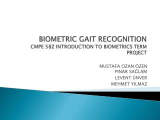 BIOMETRIC GAIT RECOGNITION CMPE 58Z INTRODUCTION TO BIOMETRICS TERM PROJECT