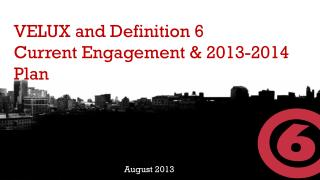 VELUX and Definition 6 Current Engagement & 2013-2014 Plan