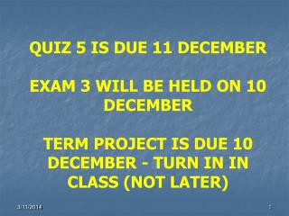 QUIZ 5 IS DUE 11 DECEMBER  EXAM 3 WILL BE HELD ON 10 DECEMBER  TERM PROJECT IS DUE 10 DECEMBER - TURN IN IN CLASS NOT LA