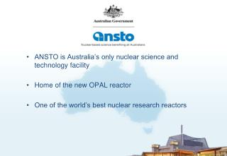 ANSTO is Australia s only nuclear science and technology facility  Home of the new OPAL reactor  One of the world s best