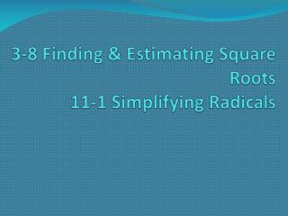 3-8 Finding & Estimating Square Roots 11-1 Simplifying Radicals