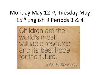 Monday May 12  th , Tuesday May 15 th  English 9 Periods 3 & 4