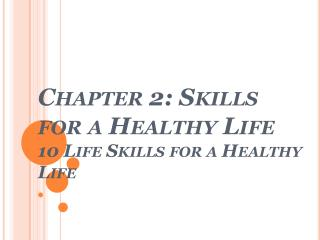 Chapter 2: Skills for a Healthy  Life 10 Life Skills for a Healthy Life