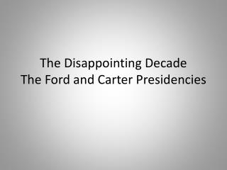 The Disappointing Decade The Ford and Carter Presidencies