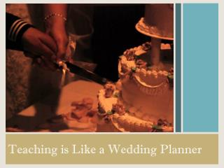 Teaching is Like a Wedding Planner