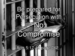 Be p repared  for Persecution with  No       Compromise