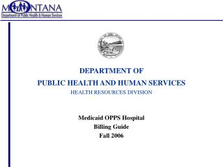 DEPARTMENT OF PUBLIC HEALTH AND HUMAN SERVICES HEALTH RESOURCES DIVISION Medicaid OPPS Hospital Billing Guide Fall 2006
