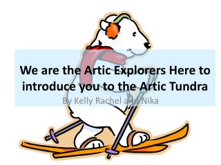 We are the Artic Explorers Here to introduce you to the  A rtic Tundra