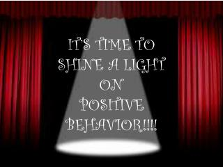 IT'S TIME TO SHINE A LIGHT ON POSITIVE  BEHAVIOR!!!!
