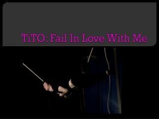 TiTO:  Fail  In  Love With Me