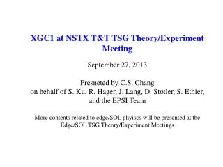 XGC1 at NSTX T&T TSG Theory/Experiment Meeting September 27, 2013 Presneted by C.S. Chang