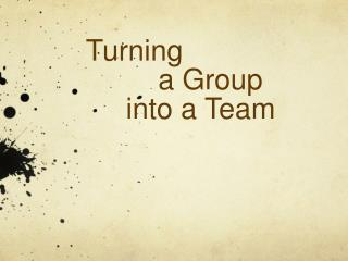 Turning           a Group       into a Team