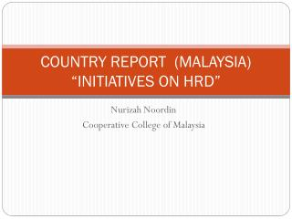 "COUNTRY REPORT  (MALAYSIA) ""INITIATIVES ON HRD"""