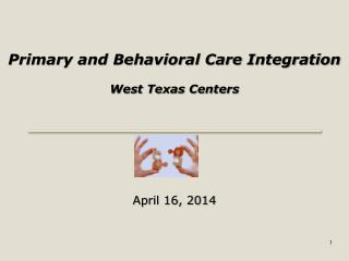 Primary and Behavioral Care Integration West Texas Centers April 16, 2014