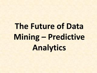 The Future of Data Mining – Predictive Analytics