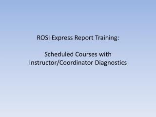 ROSI Express Report Training: Scheduled Courses with Instructor/Coordinator Diagnostics