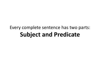 Every complete sentence has two parts:  Subject and Predicate