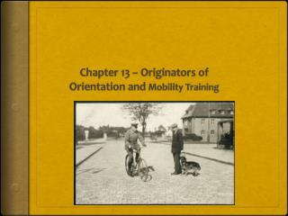 Chapter 13 – Originators of Orientation and  Mobility Training