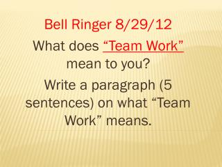 "Bell Ringer 8/29/12 What does  ""Team Work""  mean to you?"