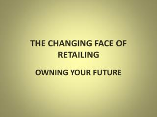 THE CHANGING FACE OF RETAILING