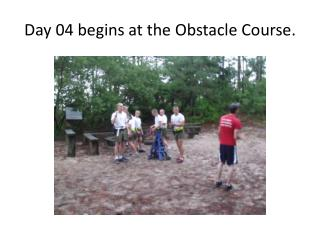 Day 04 begins at the Obstacle Course.