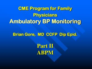 CME Program for Family Physicians Ambulatory BP Monitoring Brian Gore,  MD  CCFP  Dip Epid. Part II ABPM