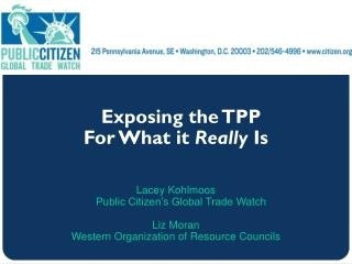 Exposing the TPP For What it  Really  Is Lacey Kohlmoos Public Citizen's Global Trade Watch