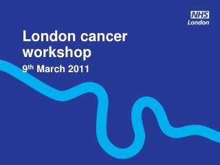 London cancer  workshop 9 th  March 2011