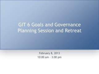 GIT 6 Goals and Governance Planning Session and Retreat