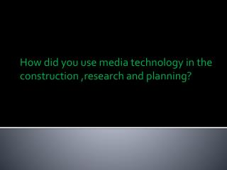 How did you use media technology in the construction ,research and planning?