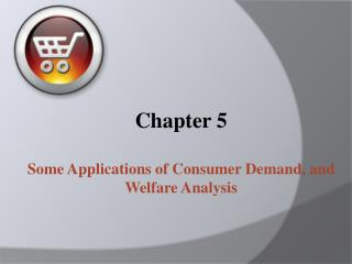 Chapter 5 Some Applications of Consumer Demand, and  Welfare Analysis