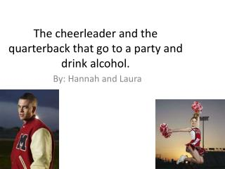 The cheerleader and the quarterback that go to a party and drink alcohol.