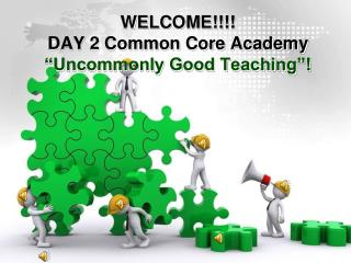 "WELCOME!!!! DAY 2 Common Core Academy ""Uncommonly Good Teaching""!"
