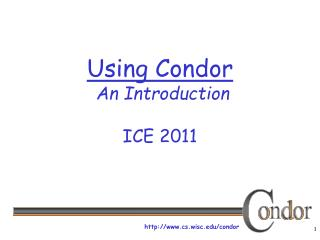 Using Condor  An Introduction ICE 2011
