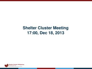 Shelter Cluster Meeting 17:00, Dec 18, 2013
