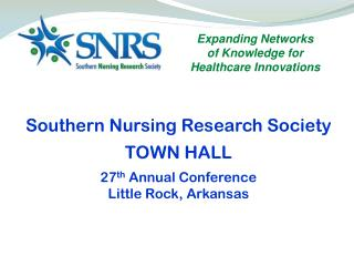 Southern  Nursing Research  Society TOWN HALL 27 th Annual Conference Little Rock, Arkansas