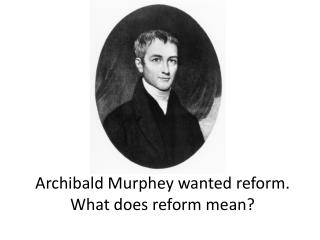 Archibald  Murphey  wanted reform. What does reform mean?