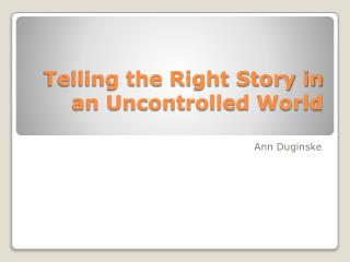Telling the Right Story in an Uncontrolled World