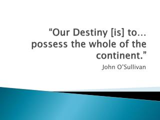 """Our Destiny [is] to… possess the whole of the continent."""