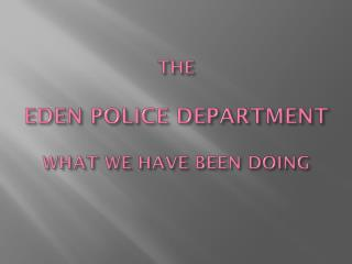 THE EDEN POLICE DEPARTMENT WHAT WE HAVE BEEN DOING