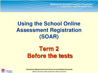 Using the School Online  Assessment Registration (SOAR)  Term 2     Before the tests