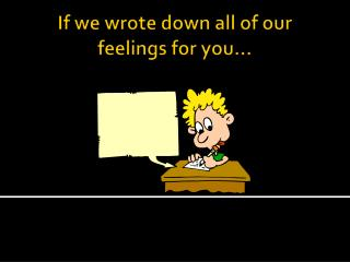 If we wrote down all of our feelings for you…