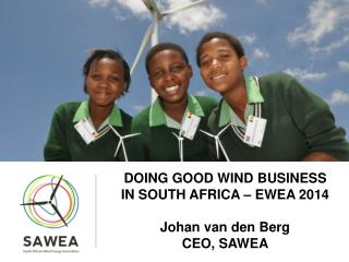 DOING GOOD WIND BUSINESS IN SOUTH AFRICA – EWEA 2014 Johan van den Berg CEO, SAWEA