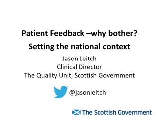 Patient Feedback –why  bother? Setting  the national  context Jason Leitch Clinical Director