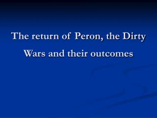 The return of Peron, the Dirty Wars and their outcomes