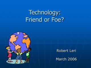 Technology:  Friend or Foe?