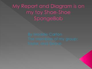 My Report and Diagram is on my toy Shoe-Shoe SpongeBob