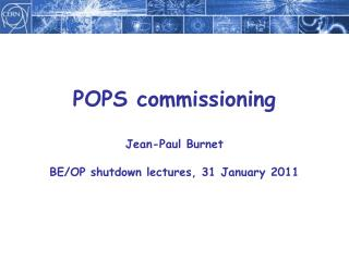 POPS commissioning Jean-Paul Burnet BE/OP shutdown lectures, 31 January 2011