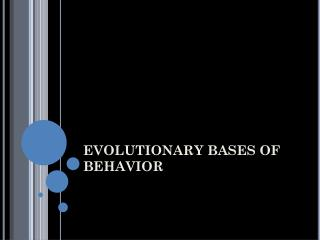 EVOLUTIONARY BASES OF BEHAVIOR