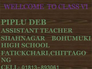 WELLCOME  TO CLASS VI PIPLU DEB ASSISTANT TEACHER SHAHNAGAR BOHUMUKI HIGH SCHOOL